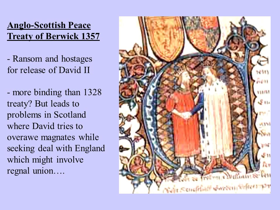Anglo-Scottish Peace Treaty of Berwick 1357 - Ransom and hostages for release of David II - more binding than 1328 treaty.