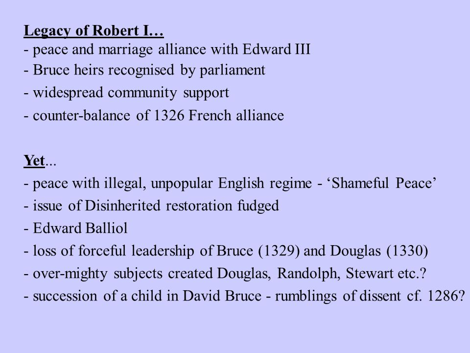 Legacy of Robert I… - peace and marriage alliance with Edward III - Bruce heirs recognised by parliament - widespread community support - counter-bala