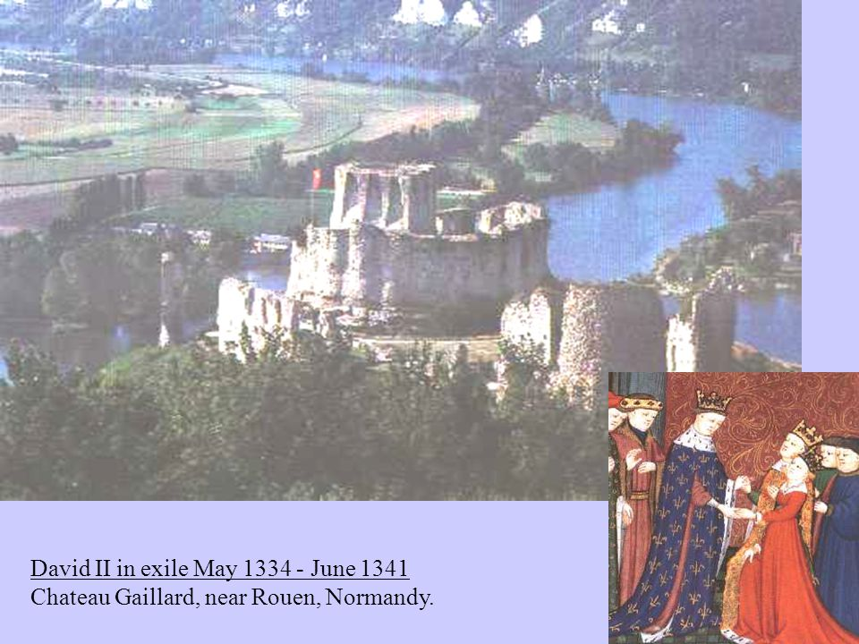David II in exile May 1334 - June 1341 Chateau Gaillard, near Rouen, Normandy.