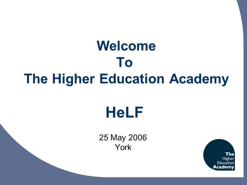 Welcome To The Higher Education Academy HeLF 25 May 2006 York