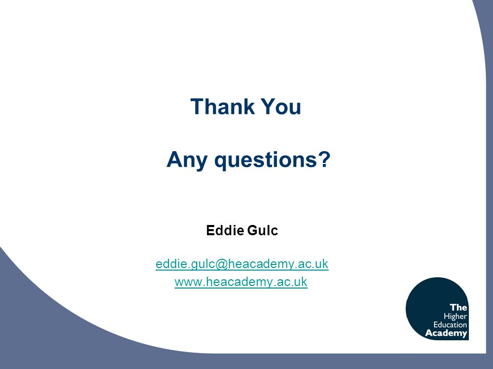 Thank You Any questions Eddie Gulc eddie.gulc@heacademy.ac.uk www.heacademy.ac.uk