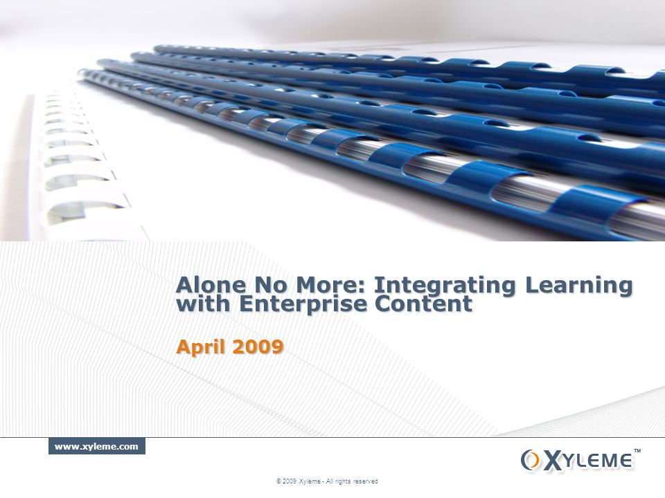 www.xyleme.com Alone No More: Integrating Learning with Enterprise Content © 2009 Xyleme - All rights reserved April 2009