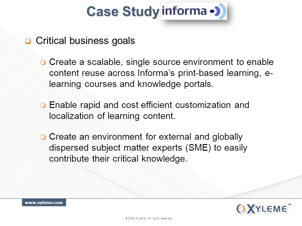 www.xyleme.com Case Study Case Study  Critical business goals  Create a scalable, single source environment to enable content reuse across Informa's print-based learning, e- learning courses and knowledge portals.