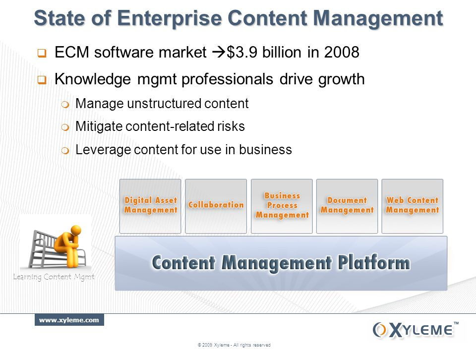 www.xyleme.com State of Enterprise Content Management  ECM software market  $3.9 billion in 2008  Knowledge mgmt professionals drive growth  Manage unstructured content  Mitigate content-related risks  Leverage content for use in business © 2009 Xyleme - All rights reserved Learning Content Mgmt
