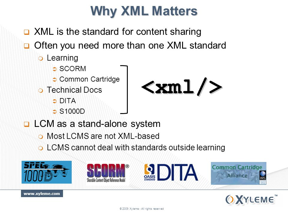 www.xyleme.com Why XML Matters  XML is the standard for content sharing  Often you need more than one XML standard  Learning  SCORM  Common Cartridge  Technical Docs  DITA  S1000D  LCM as a stand-alone system  Most LCMS are not XML-based  LCMS cannot deal with standards outside learning © 2009 Xyleme - All rights reserved