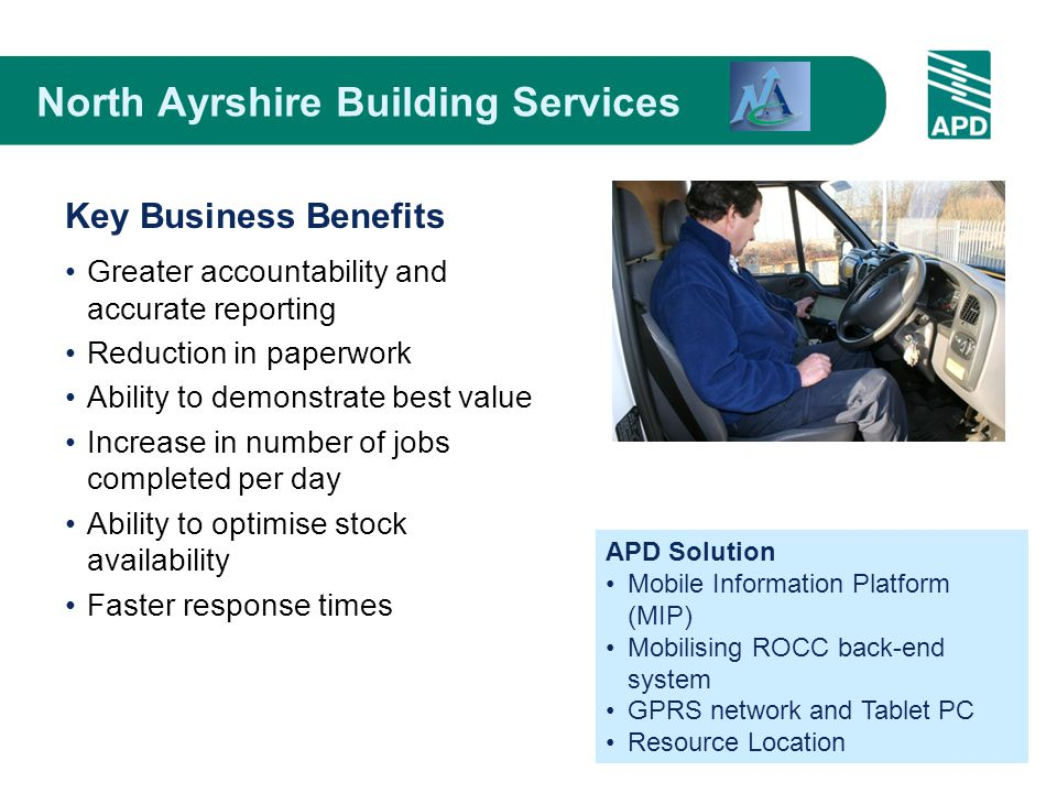 Greater accountability and accurate reporting Reduction in paperwork Ability to demonstrate best value Increase in number of jobs completed per day Ability to optimise stock availability Faster response times APD Solution Mobile Information Platform (MIP) Mobilising ROCC back-end system GPRS network and Tablet PC Resource Location North Ayrshire Building Services Key Business Benefits