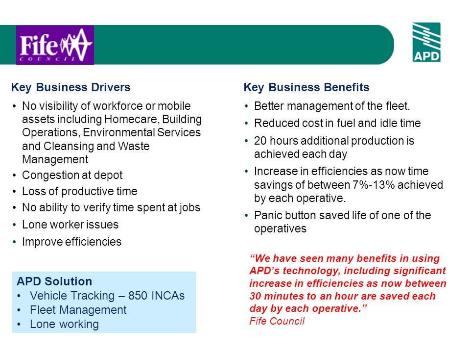 Key Business DriversKey Business Benefits No visibility of workforce or mobile assets including Homecare, Building Operations, Environmental Services and Cleansing and Waste Management Congestion at depot Loss of productive time No ability to verify time spent at jobs Lone worker issues Improve efficiencies Better management of the fleet.
