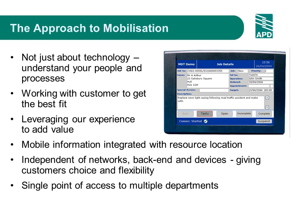 The Approach to Mobilisation Not just about technology – understand your people and processes Working with customer to get the best fit Leveraging our experience to add value Mobile information integrated with resource location Independent of networks, back-end and devices - giving customers choice and flexibility Single point of access to multiple departments