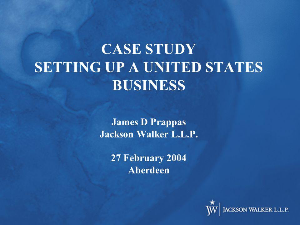 CASE STUDY SETTING UP A UNITED STATES BUSINESS James D Prappas Jackson Walker L.L.P.