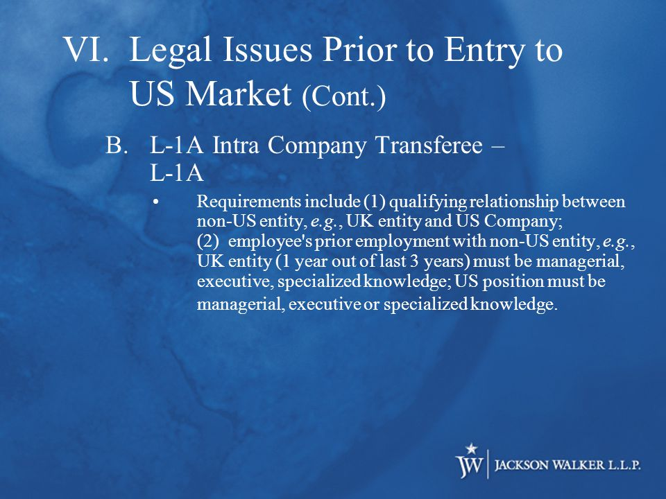B.L-1A Intra Company Transferee – L-1A Requirements include (1) qualifying relationship between non-US entity, e.g., UK entity and US Company; (2) employee s prior employment with non-US entity, e.g., UK entity (1 year out of last 3 years) must be managerial, executive, specialized knowledge; US position must be managerial, executive or specialized knowledge.