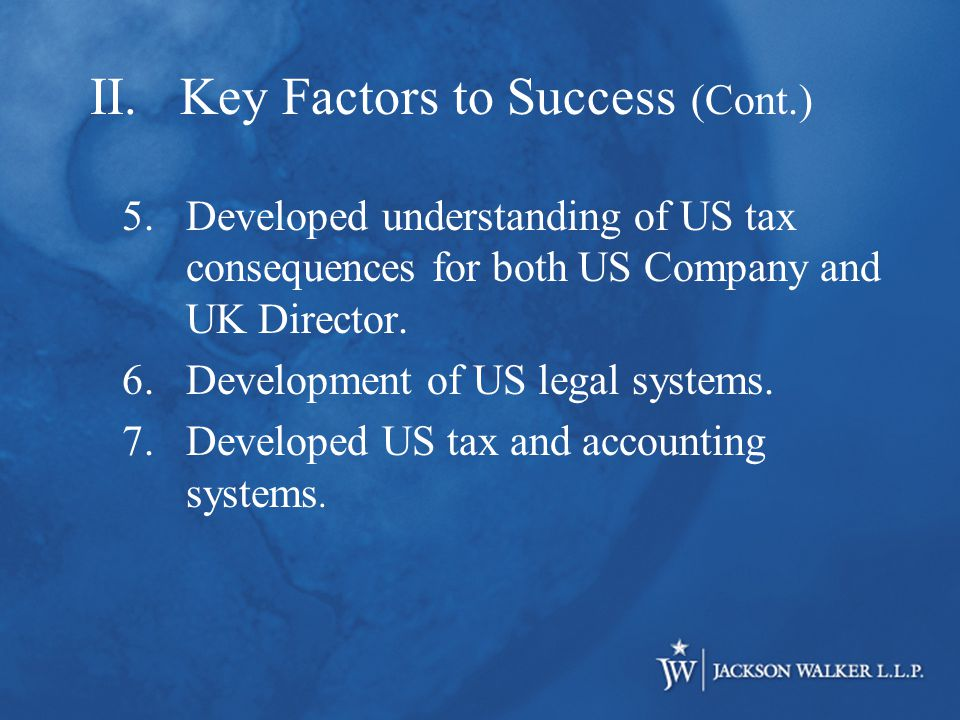 II.Key Factors to Success (Cont.) 5.Developed understanding of US tax consequences for both US Company and UK Director.