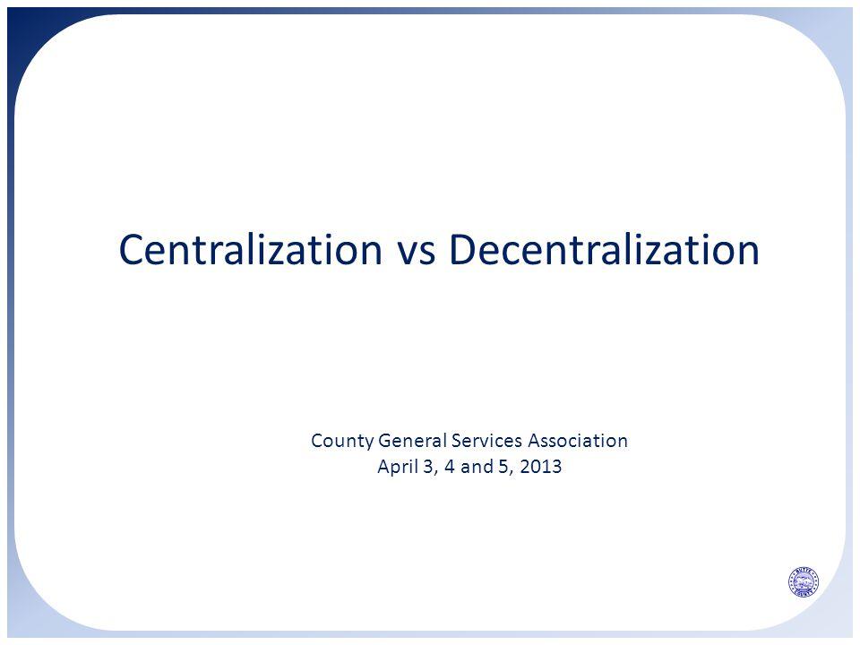 Centralization vs Decentralization County General Services Association April 3, 4 and 5, 2013