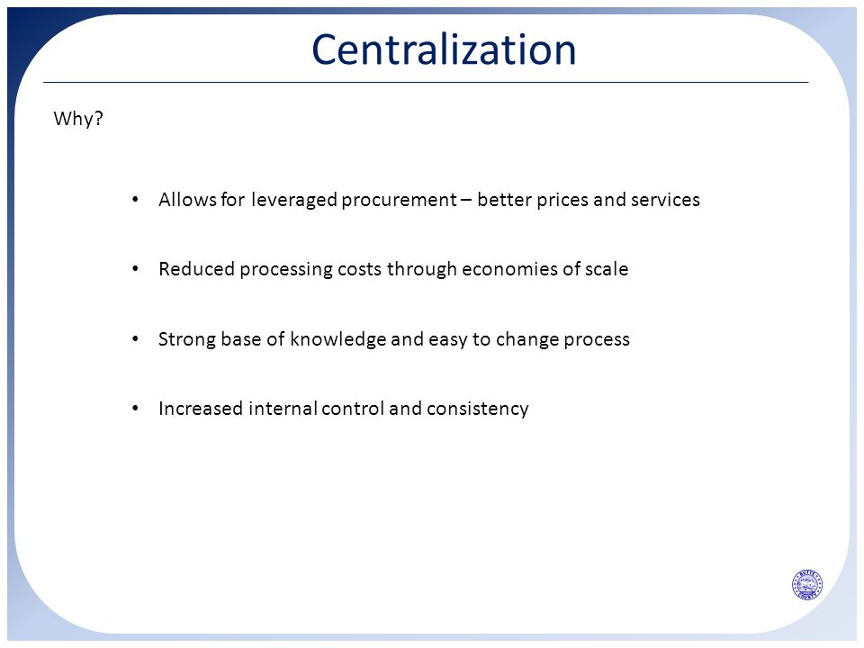 Centralization Why? Allows for leveraged procurement – better prices and services Reduced processing costs through economies of scale Strong base of k