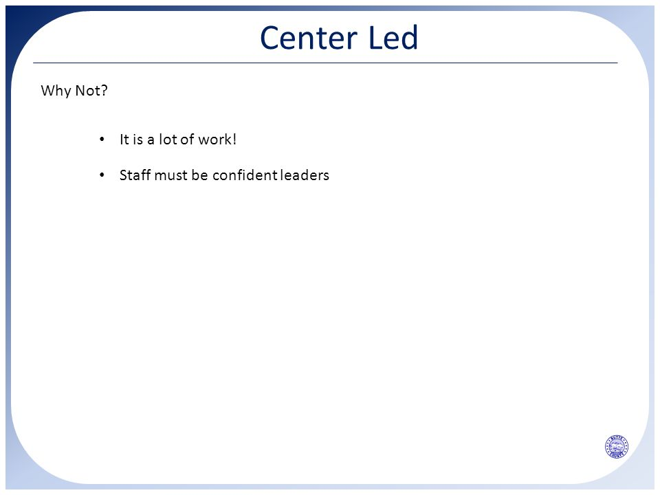 Center Led Why Not? It is a lot of work! Staff must be confident leaders