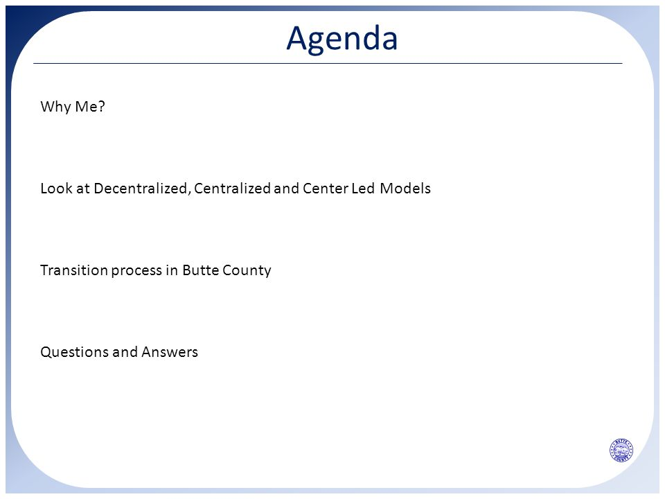 Agenda Why Me? Look at Decentralized, Centralized and Center Led Models Transition process in Butte County Questions and Answers