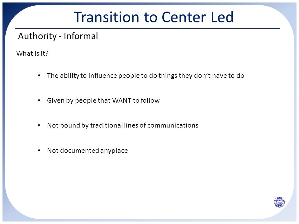 Transition to Center Led Authority - Informal What is it? Given by people that WANT to follow The ability to influence people to do things they don't