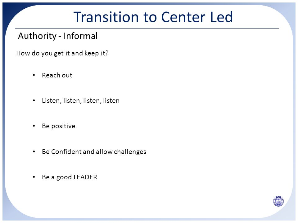 Transition to Center Led Authority - Informal How do you get it and keep it? Listen, listen, listen, listen Reach out Be positive Be Confident and all