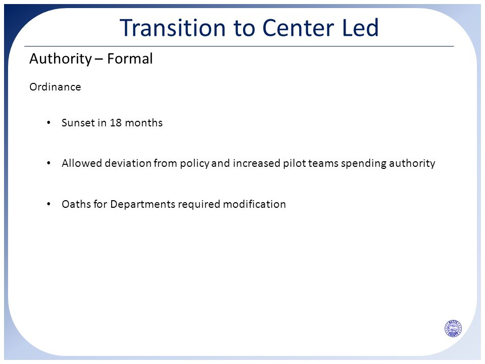 Transition to Center Led Authority – Formal Ordinance Allowed deviation from policy and increased pilot teams spending authority Sunset in 18 months Oaths for Departments required modification