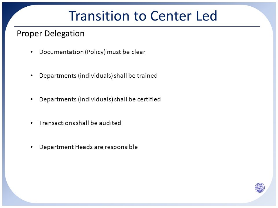 Transition to Center Led Proper Delegation Departments (individuals) shall be trained Documentation (Policy) must be clear Departments (Individuals) s