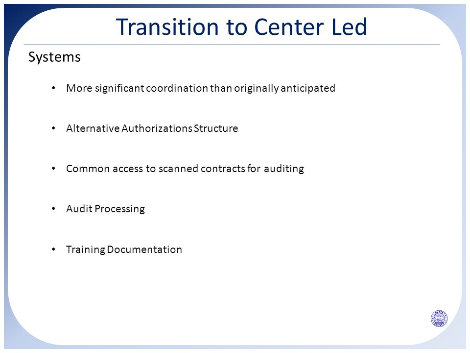 Transition to Center Led Systems Alternative Authorizations Structure More significant coordination than originally anticipated Common access to scanned contracts for auditing Audit Processing Training Documentation