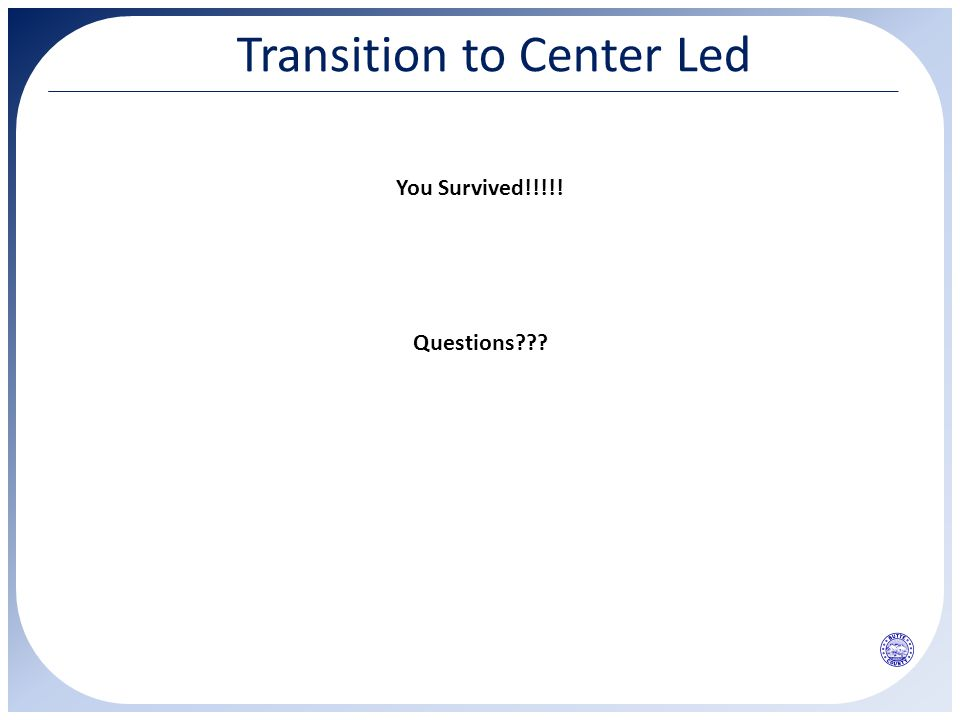 Transition to Center Led You Survived!!!!! Questions???
