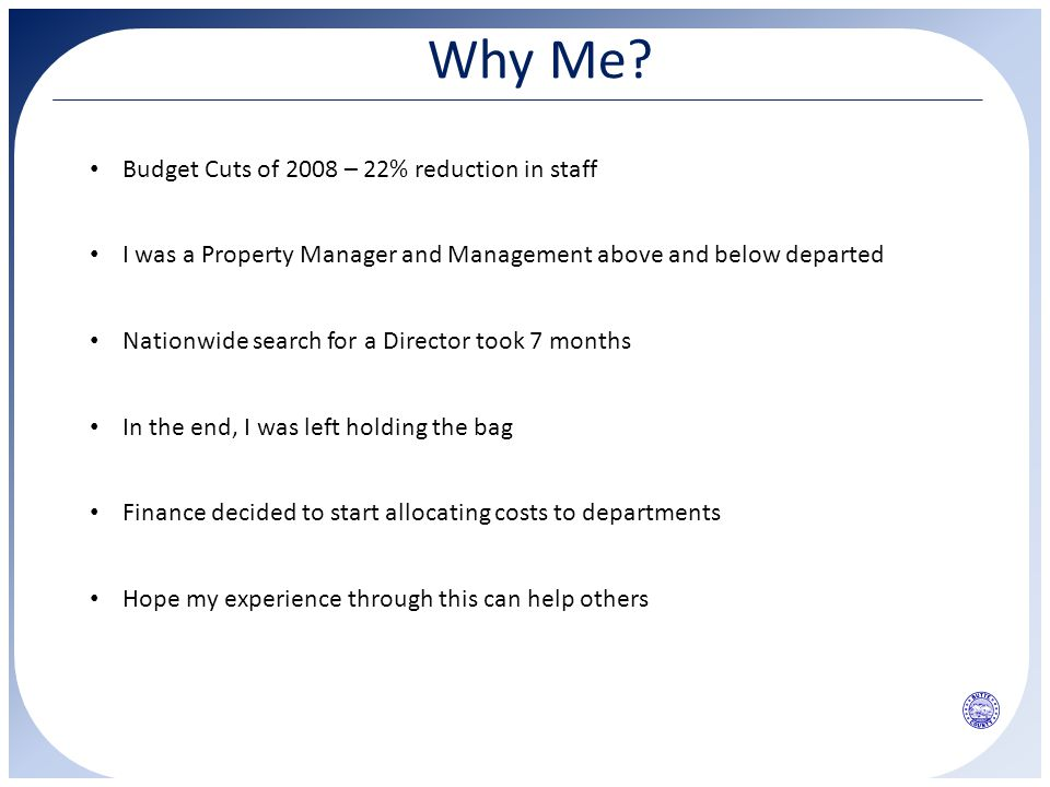Why Me? Budget Cuts of 2008 – 22% reduction in staff I was a Property Manager and Management above and below departed Nationwide search for a Director