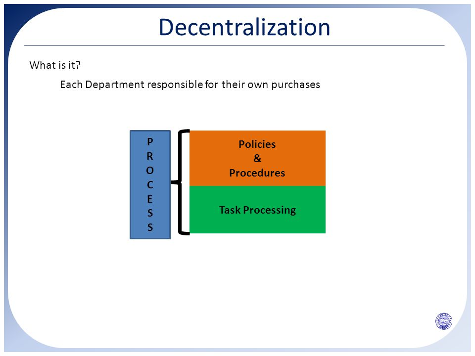 Decentralization What is it? Each Department responsible for their own purchases Policies & Procedures Task Processing PROCESSPROCESS