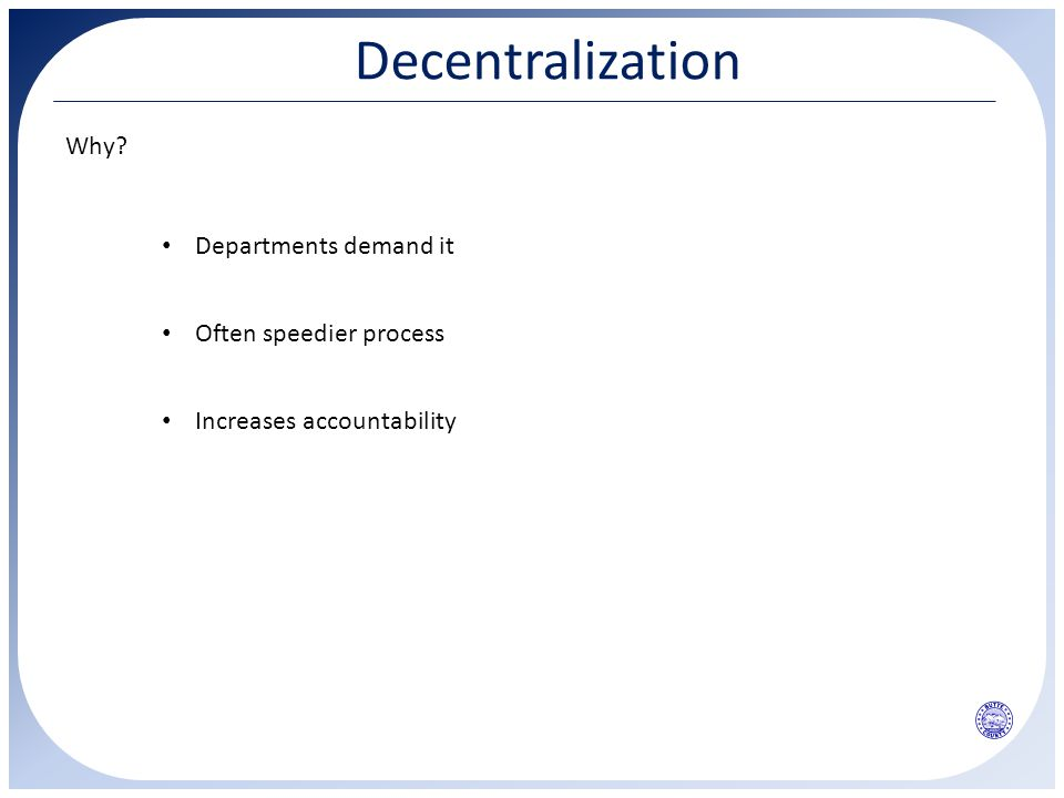 Decentralization Why? Departments demand it Often speedier process Increases accountability