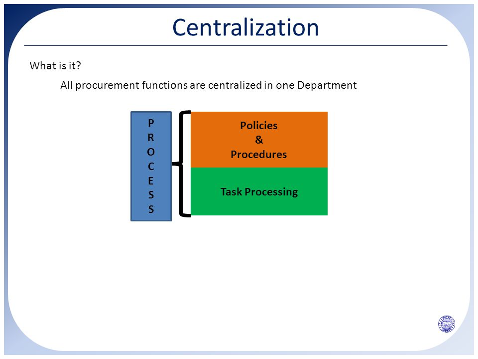 Centralization All procurement functions are centralized in one Department Policies & Procedures Task Processing PROCESSPROCESS What is it?