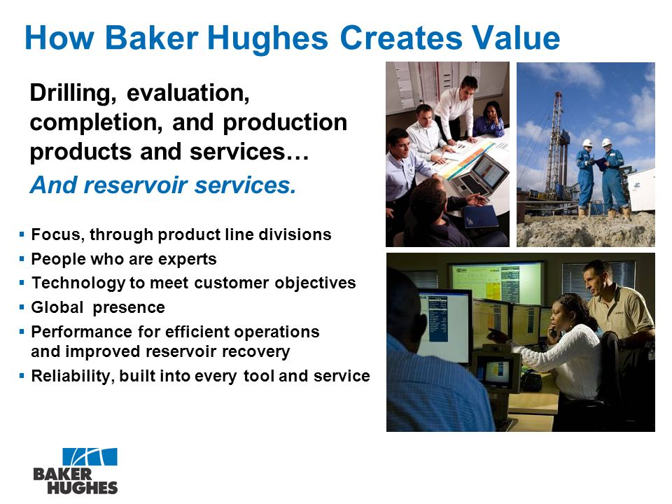 How Baker Hughes Creates Value  Focus, through product line divisions  People who are experts  Technology to meet customer objectives  Global presence  Performance for efficient operations and improved reservoir recovery  Reliability, built into every tool and service Drilling, evaluation, completion, and production products and services… And reservoir services.