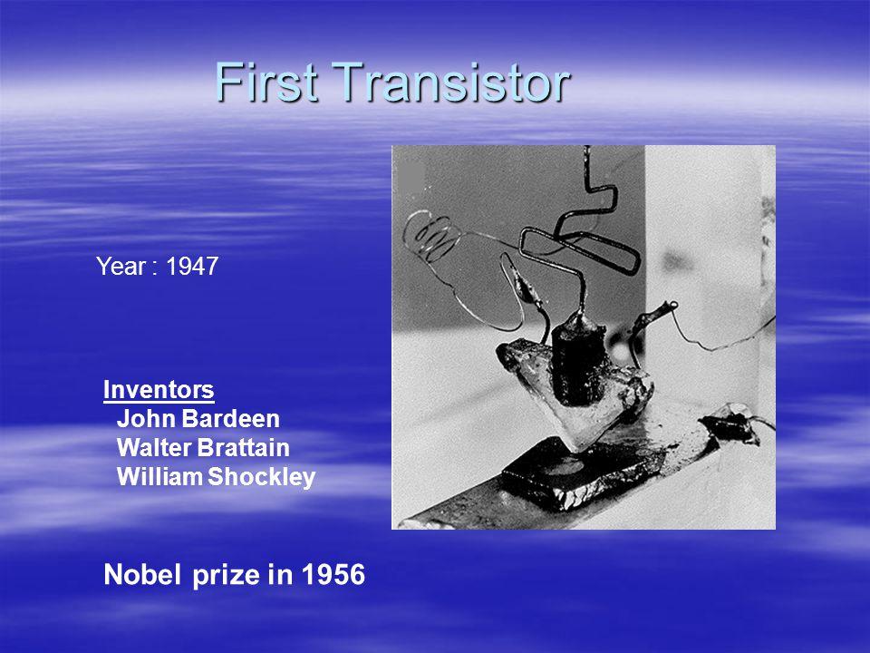 First Transistor Year : 1947 Inventors John Bardeen Walter Brattain William Shockley Nobel prize in 1956