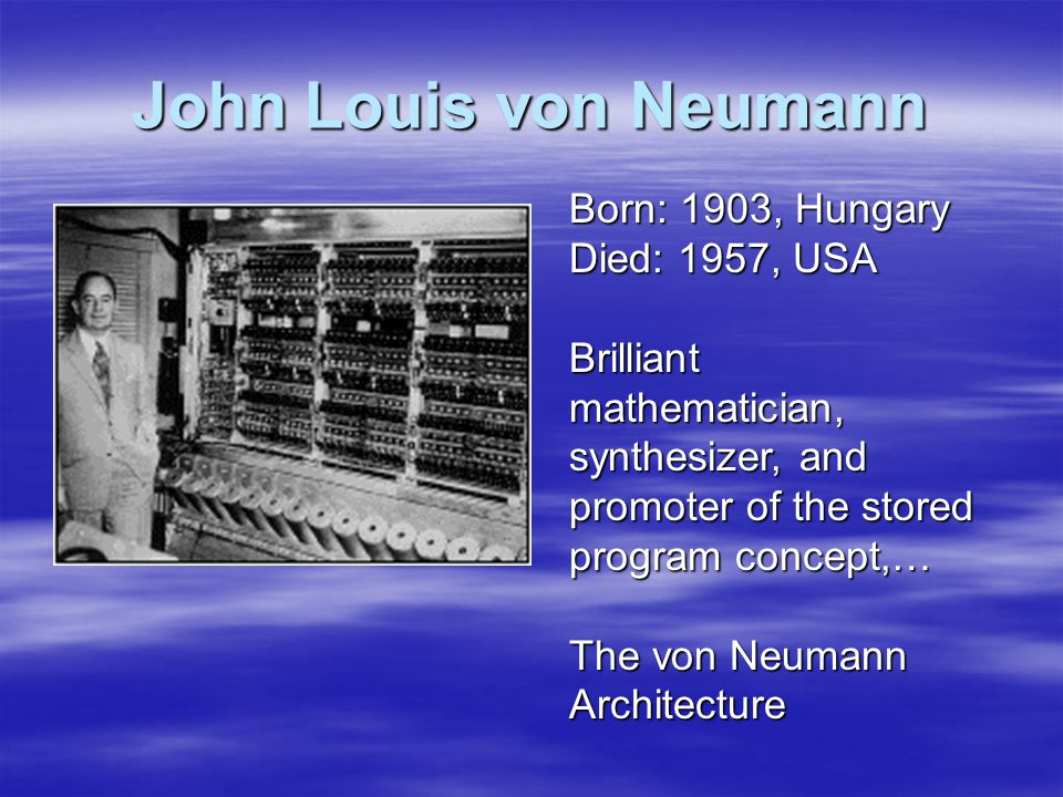 John Louis von Neumann Born: 1903, Hungary Died: 1957, USA Brilliant mathematician, synthesizer, and promoter of the stored program concept,… The von