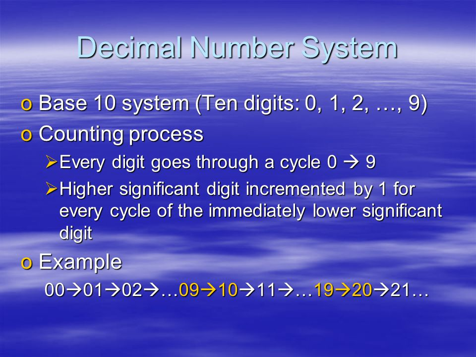 Decimal Number System oBase 10 system (Ten digits: 0, 1, 2, …, 9) oCounting process  Every digit goes through a cycle 0  9  Higher significant digit incremented by 1 for every cycle of the immediately lower significant digit oExample 00  01  02  …09  10  11  …19  20  21…