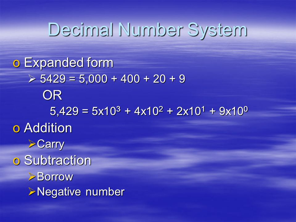Decimal Number System oExpanded form  5429 = 5,000 + 400 + 20 + 9 OR 5,429 = 5x10 3 + 4x10 2 + 2x10 1 + 9x10 0 5,429 = 5x10 3 + 4x10 2 + 2x10 1 + 9x10 0 oAddition  Carry oSubtraction  Borrow  Negative number