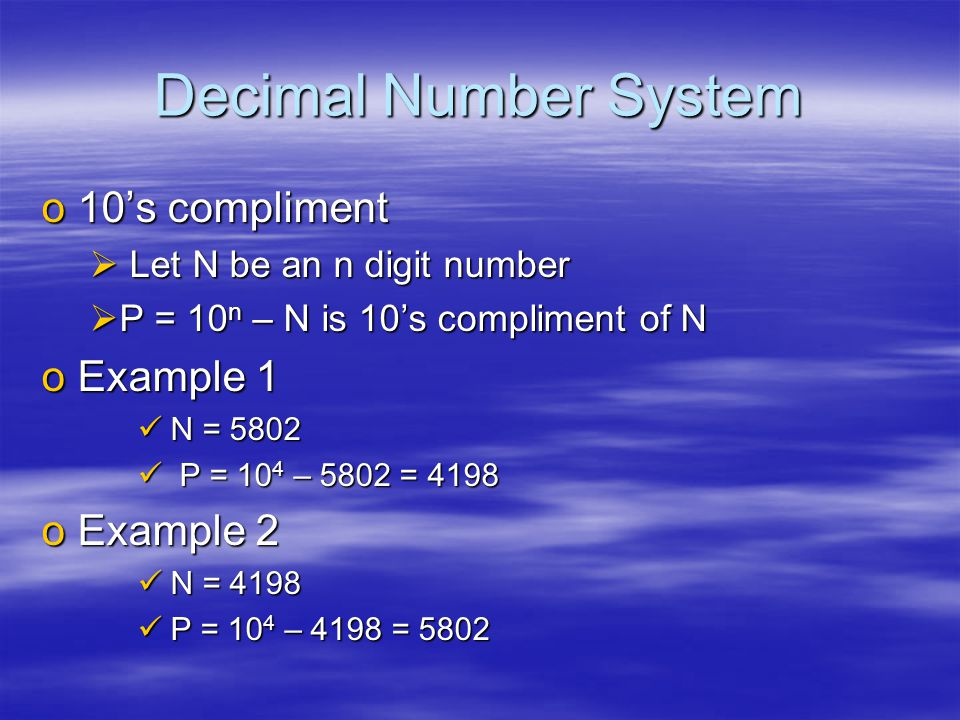 Decimal Number System o10's compliment  Let N be an n digit number  P = 10 n – N is 10's compliment of N oExample 1 N = 5802 N = 5802 P = 10 4 – 5802 = 4198 P = 10 4 – 5802 = 4198 oExample 2 N = 4198 N = 4198 P = 10 4 – 4198 = 5802 P = 10 4 – 4198 = 5802