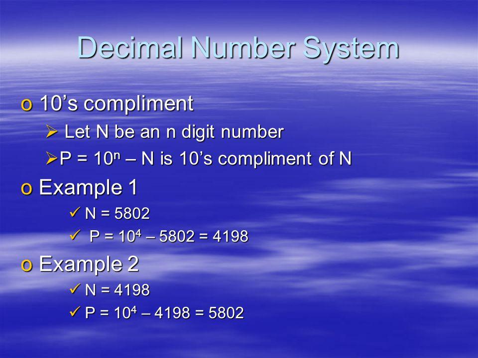 Decimal Number System o10's compliment  Let N be an n digit number  P = 10 n – N is 10's compliment of N oExample 1 N = 5802 N = 5802 P = 10 4 – 5802 = 4198 P = 10 4 – 5802 = 4198 oExample 2 N = 4198 N = 4198 P = 10 4 – 4198 = 5802 P = 10 4 – 4198 = 5802