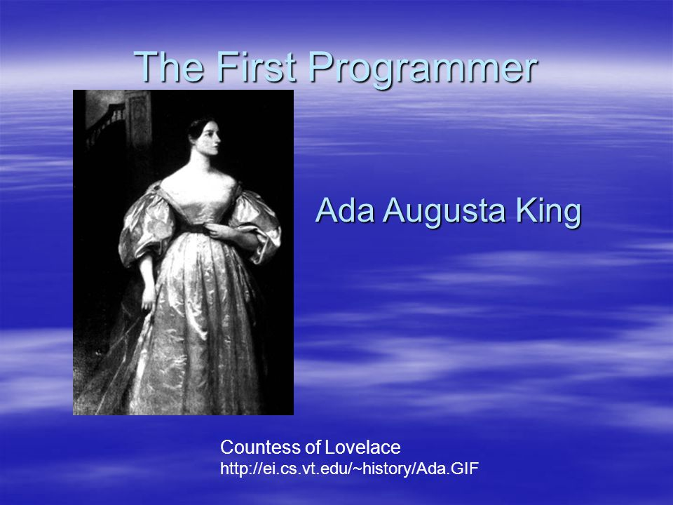 The First Programmer Countess of Lovelace http://ei.cs.vt.edu/~history/Ada.GIF Ada Augusta King