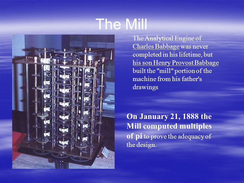 The Mill The Analytical Engine of Charles Babbage was never completed in his lifetime, but his son Henry Provost Babbage built the