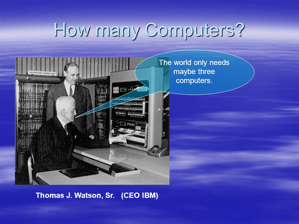 How many Computers The world only needs maybe three computers. Thomas J. Watson, Sr. (CEO IBM)