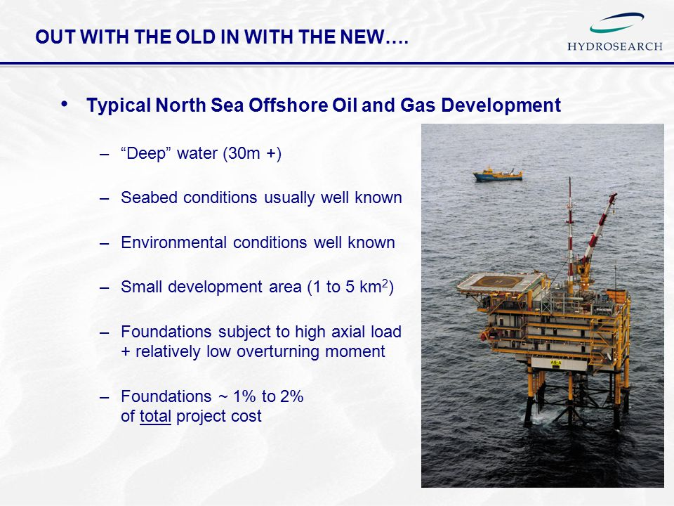 """OUT WITH THE OLD IN WITH THE NEW…. Typical North Sea Offshore Oil and Gas Development –""""Deep"""" water (30m +) –Seabed conditions usually well known –Env"""