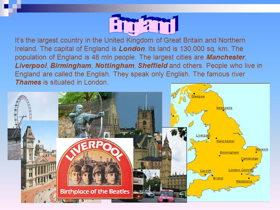 It's the largest country in the United Kingdom of Great Britain and Northern Ireland. The capital of England is London. Its land is 130,000 sq. km. Th