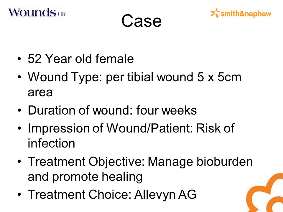 Case 52 Year old female Wound Type: per tibial wound 5 x 5cm area Duration of wound: four weeks Impression of Wound/Patient: Risk of infection Treatment Objective: Manage bioburden and promote healing Treatment Choice: Allevyn AG