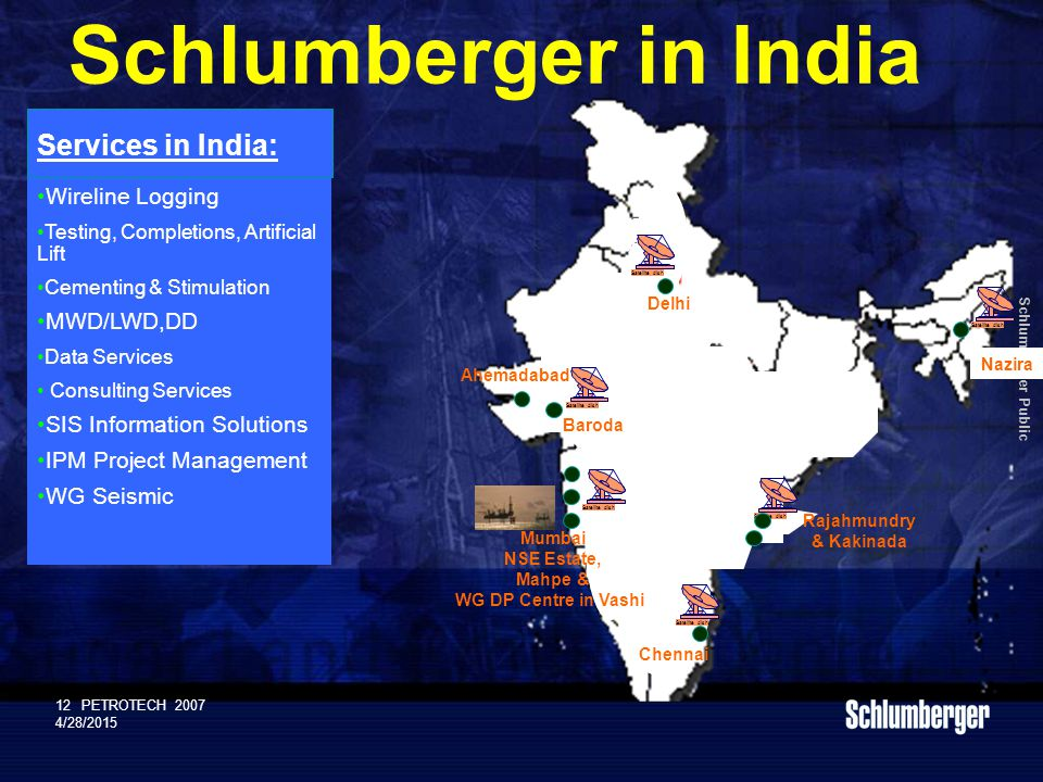 Schlumberger Public 12PETROTECH 2007 4/28/2015 Schlumberger in India Wireline Logging Testing, Completions, Artificial Lift Cementing & Stimulation MWD/LWD,DD Data Services Consulting Services SIS Information Solutions IPM Project Management WG Seismic Services in India: Satellite dish Delhi Satellite dish Baroda Satellite dish Mumbai NSE Estate, Mahpe & WG DP Centre in Vashi Satellite dish Nazira Rajahmundry & Kakinada Chennai Ahemadabad