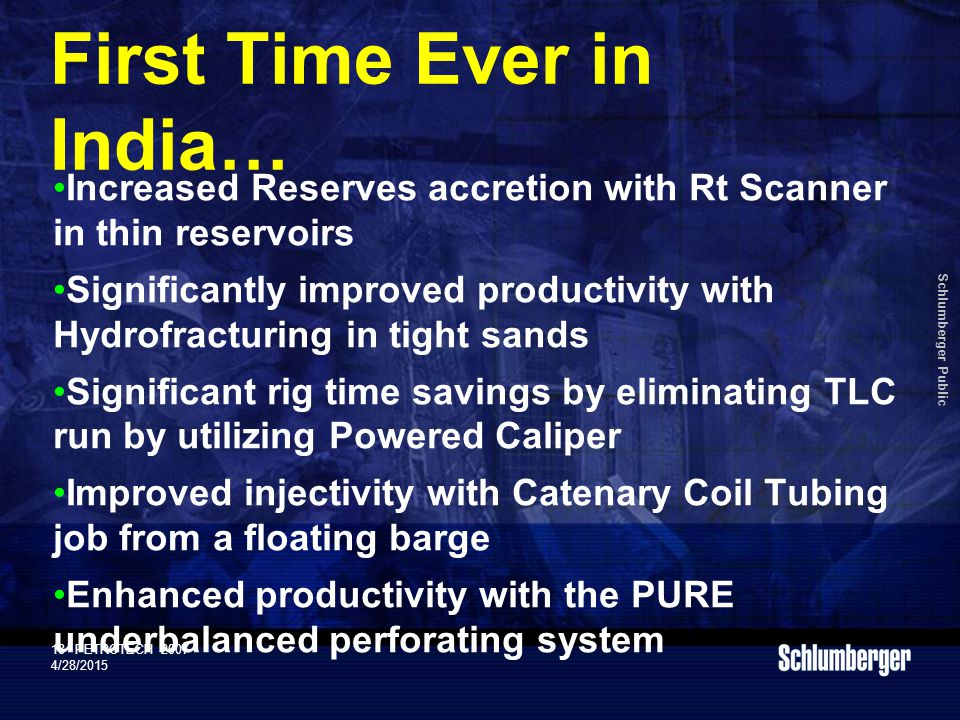 Schlumberger Public 18PETROTECH 2007 4/28/2015 First Time Ever in India… Increased Reserves accretion with Rt Scanner in thin reservoirs Significantly improved productivity with Hydrofracturing in tight sands Significant rig time savings by eliminating TLC run by utilizing Powered Caliper Improved injectivity with Catenary Coil Tubing job from a floating barge Enhanced productivity with the PURE underbalanced perforating system