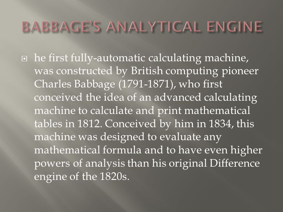  he first fully-automatic calculating machine, was constructed by British computing pioneer Charles Babbage (1791-1871), who first conceived the idea of an advanced calculating machine to calculate and print mathematical tables in 1812.