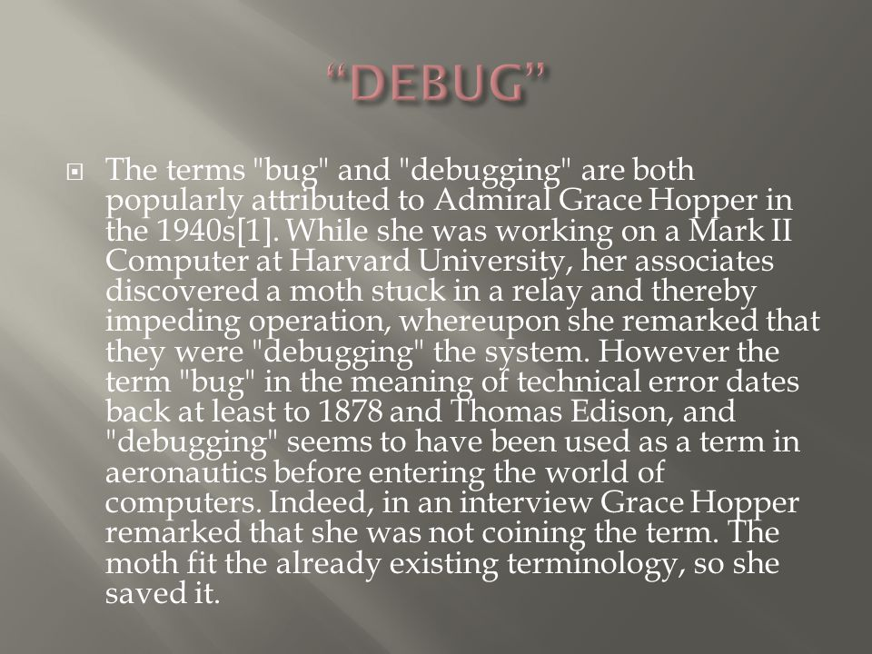 The terms bug and debugging are both popularly attributed to Admiral Grace Hopper in the 1940s[1].