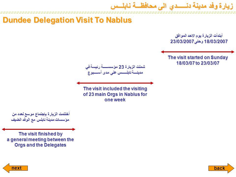زيارة وفد مدينة دنــــــدي الى محافظـــة نابلـــس Dundee Delegation Visit To Nablus أبتدأت الزيارة يوم الاحد الموافق 18/03/2007 وحتى 23/03/2007 The visit started on Sunday 18/03/07 to 23/03/07 شملت الزيارة 23 مؤسســـــة رئيسة في مدينـــة نابلـــــس على مدى أســــبوع The visit included the visiting of 23 main Orgs in Nablus for one week أختتمت الزيارة بإجتماع موسع لعدد من مؤسسات مدينة نابلس مع الوفد الضيف The visit finished by a general meeting between the Orgs and the Delegates next back