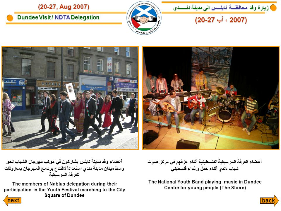 زيارة وفد محافظـــة نابلـــس الى مدينة دنــــــدي زيارة وفد محافظـــة نابلـــس الى مدينة دنــــــدي Dundee Visit / NDTA Delegation (20-27, Aug 2007) أعضاء وفد مدينة نابلس يشاركون في موكب مهرجان الشباب نحو وسط ميدان مدينة دندي استعداداً لافتتاح برنامج المهرجان بمعزوفات للفرقة الموسيقية The members of Nablus delegation during their participation in the Youth Festival marching to the City Square of Dundee أعضاء الفرقة الموسيقية الفلسطينية أثناء عزفهم في مركز صوت شباب دندي أثناء حفل وغداء فلسطيني The National Youth Band playing music in Dundee Centre for young people (The Shore) (20-27 آب ،2007) (20-27 آب ، 2007) next back