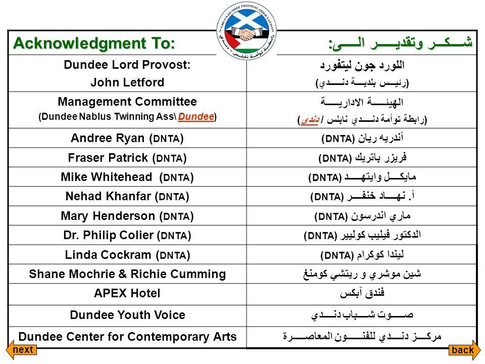 Acknowledgment To: شــــكـــر وتقديــــــر الـــــى: Dundee Lord Provost: John Letford اللورد جون ليتفورد (رئيـــس بلديــــة دنــــــدي) Management Committee Dundee (Dundee Nablus Twinning Ass\ Dundee) الهيئـــــة الاداريـــــة دندي (رابطة توأمة دنـــــدي نابلس / دندي) Andree Ryan ( DNTA )أندريه ريان ( DNTA ) Fraser Patrick ( DNTA )فريزر باتريك ( DNTA ) Mike Whitehead ( DNTA )مايكــــل وايتهـــــد ( DNTA ) Nehad Khanfar ( DNTA )أ.