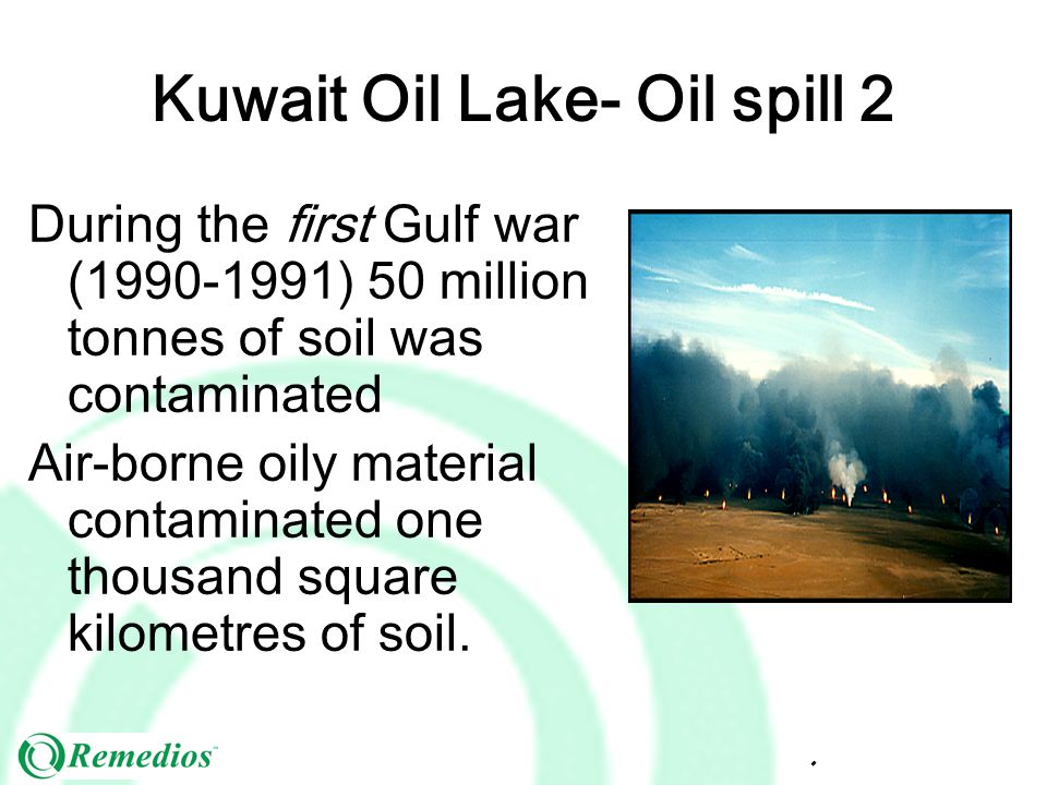 Kuwait Oil Lake- Oil spill 2 During the first Gulf war (1990-1991) 50 million tonnes of soil was contaminated Air-borne oily material contaminated one thousand square kilometres of soil.